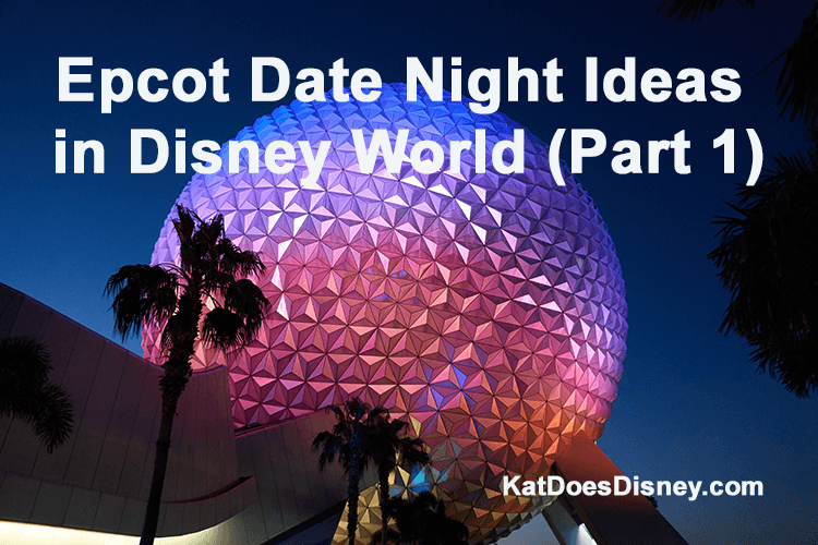 Epcot Date Night Ideas in Disney World (Part 1)